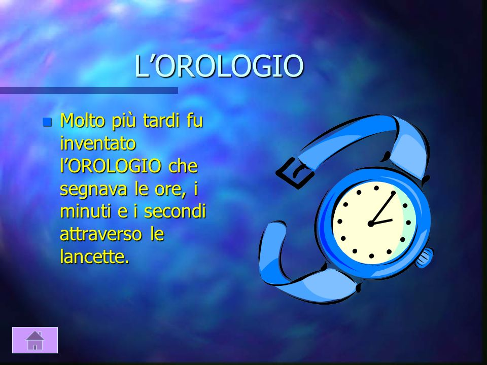 L'OROLOGIO Molto più tardi fu inventato l'OROLOGIO che segnava le ore, i minuti e i secondi attraverso le lancette.