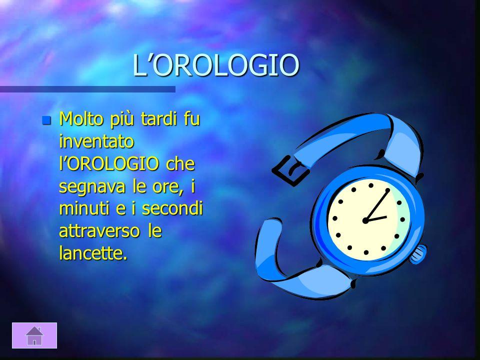 L'OROLOGIOMolto più tardi fu inventato l'OROLOGIO che segnava le ore, i minuti e i secondi attraverso le lancette.