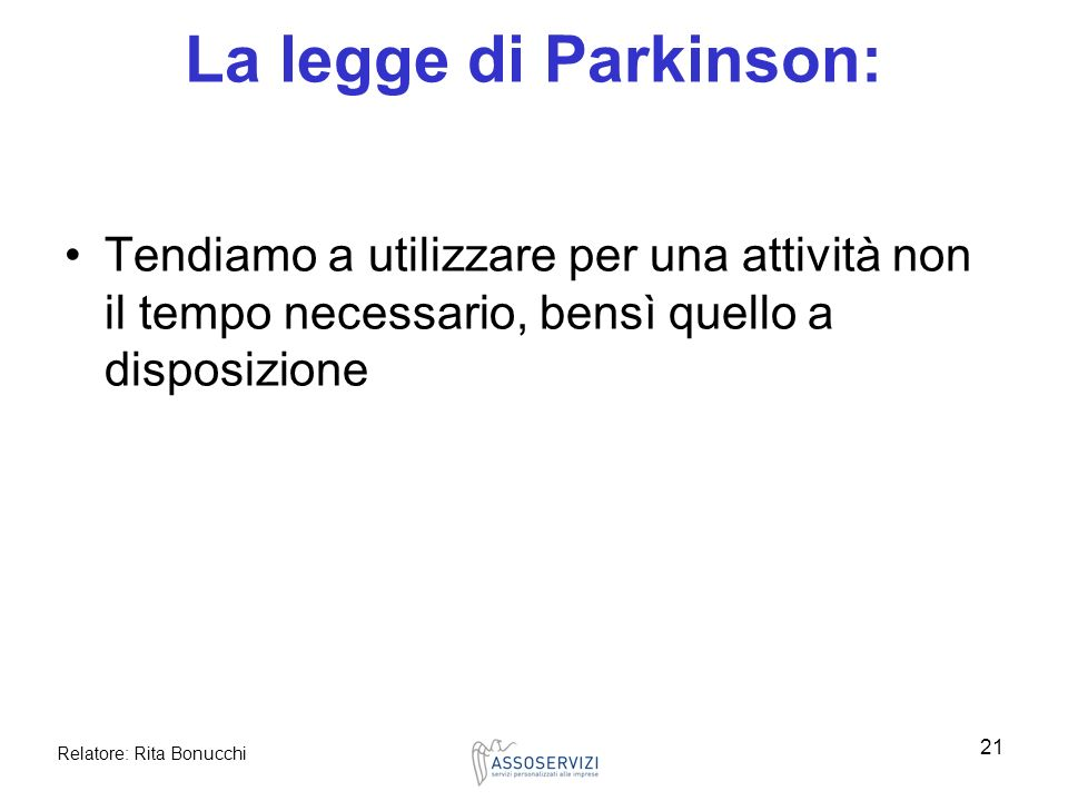 La legge di Parkinson: Tendiamo a utilizzare per una attività non il tempo necessario, bensì quello a disposizione.
