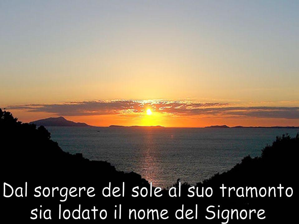 Dal sorgere del sole al suo tramonto sia lodato il nome del Signore