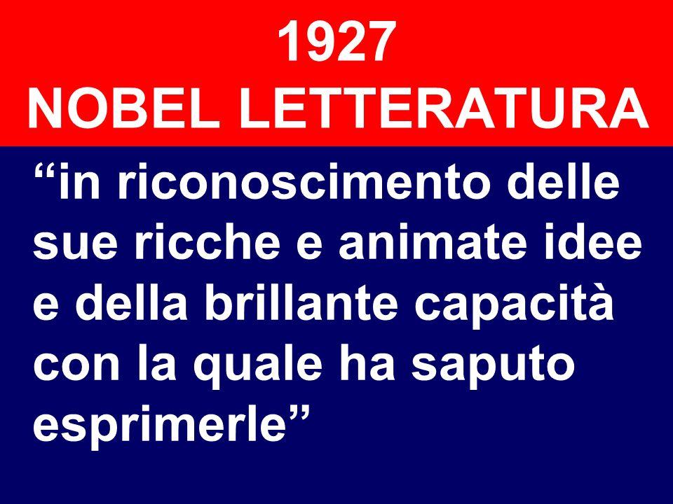 1927 NOBEL LETTERATURA in riconoscimento delle sue ricche e animate idee e della brillante capacità con la quale ha saputo esprimerle