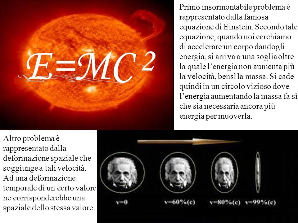Primo insormontabile problema è rappresentato dalla famosa equazione di Einstein. Secondo tale equazione, quando noi cerchiamo di accelerare un corpo dandogli energia, si arriva a una soglia oltre la quale l'energia non aumenta più la velocità, bensì la massa. Si cade quindi in un circolo vizioso dove l'energia aumentando la massa fa sì che sia necessaria ancora più energia per muoverla.