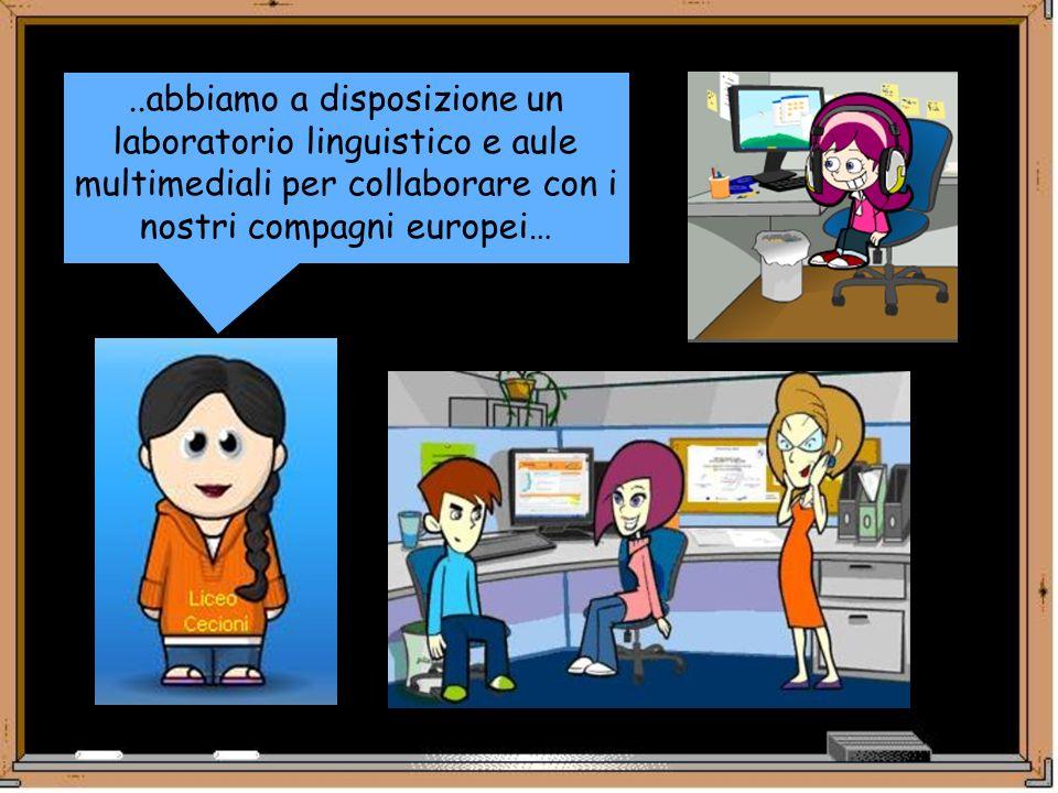 ..abbiamo a disposizione un laboratorio linguistico e aule multimediali per collaborare con i nostri compagni europei…