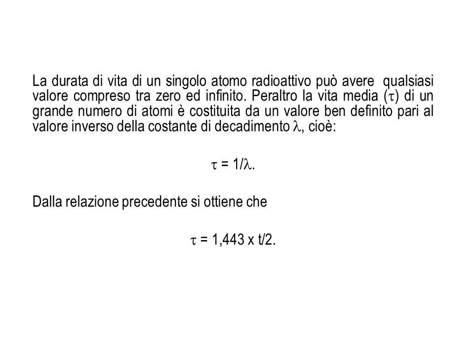 La durata di vita di un singolo atomo radioattivo può avere qualsiasi valore compreso tra zero ed infinito. Peraltro la vita media () di un grande numero di atomi è costituita da un valore ben definito pari al valore inverso della costante di decadimento , cioè: