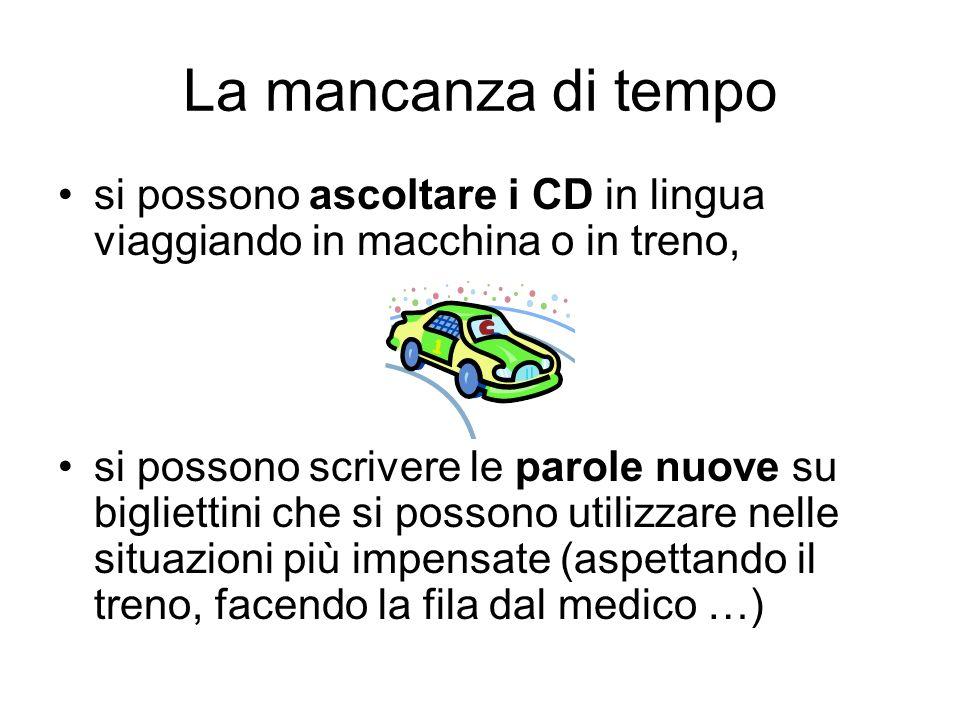 La mancanza di tempo si possono ascoltare i CD in lingua viaggiando in macchina o in treno,