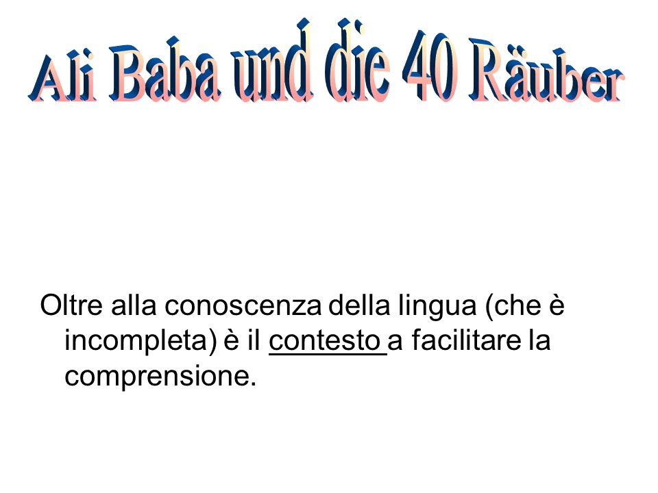 Ali Baba und die 40 Räuber Oltre alla conoscenza della lingua (che è incompleta) è il contesto a facilitare la comprensione.