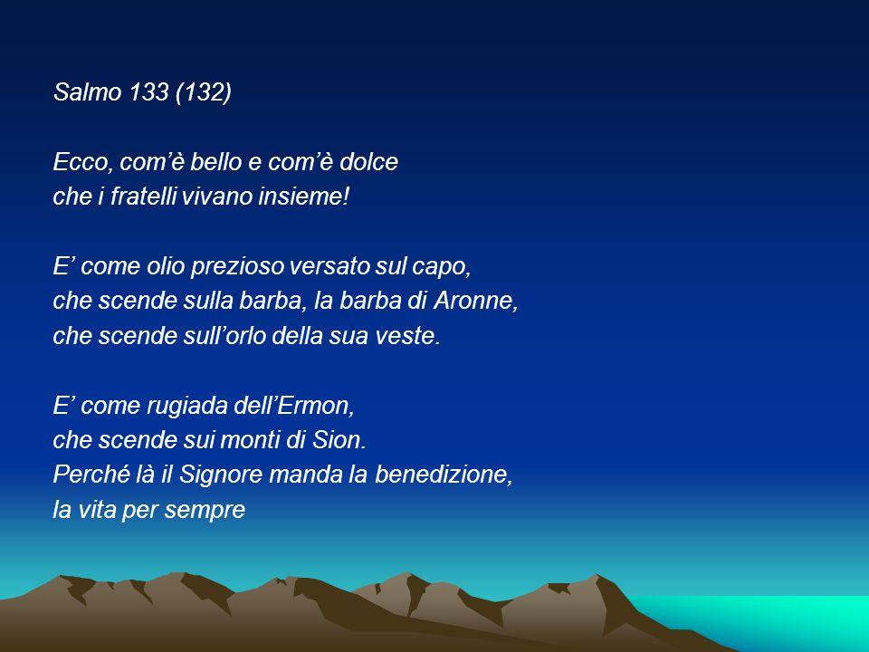 Salmo 133 (132) Ecco, com'è bello e com'è dolce. che i fratelli vivano insieme! E' come olio prezioso versato sul capo,