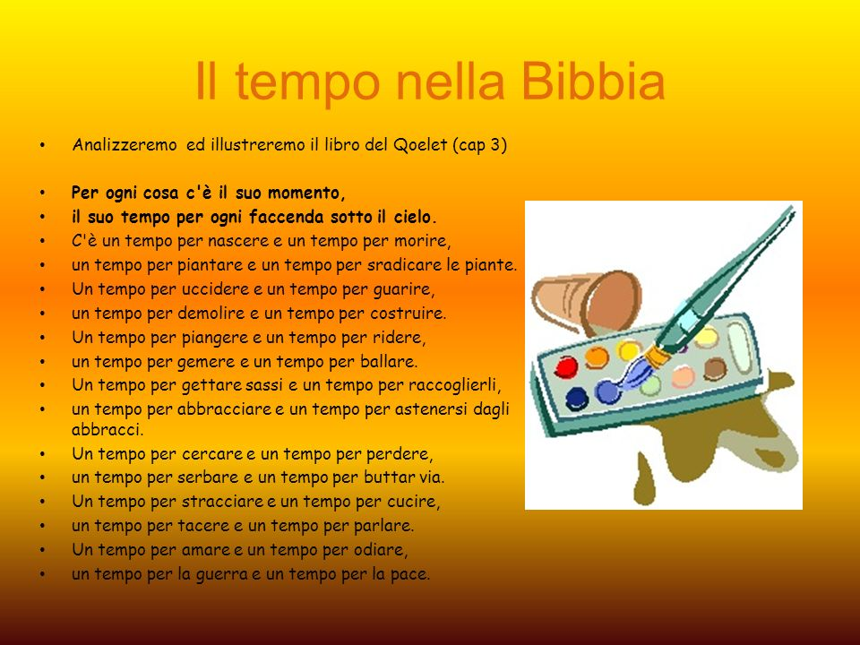 Il tempo nella Bibbia Analizzeremo ed illustreremo il libro del Qoelet (cap 3) Per ogni cosa c è il suo momento,