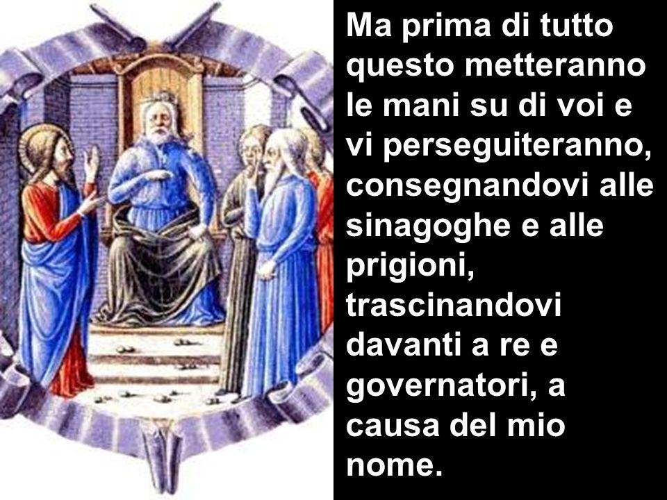 Ma prima di tutto questo metteranno le mani su di voi e vi perseguiteranno, consegnandovi alle sinagoghe e alle prigioni, trascinandovi davanti a re e governatori, a causa del mio nome.