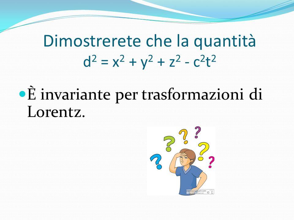Dimostrerete che la quantità d2 = x2 + y2 + z2 - c2t2