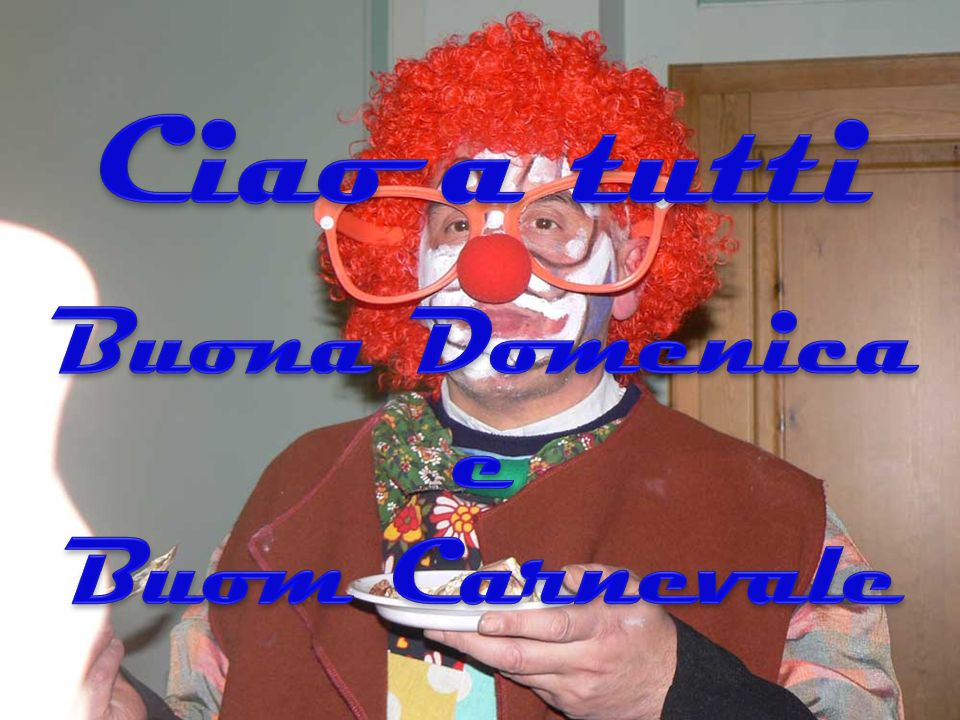Ciao a tutti Buona Domenica e Buom Carnevale