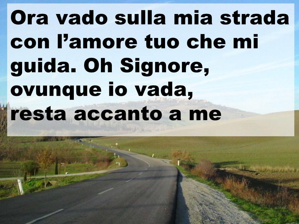 Ora vado sulla mia strada con l'amore tuo che mi guida. Oh Signore,