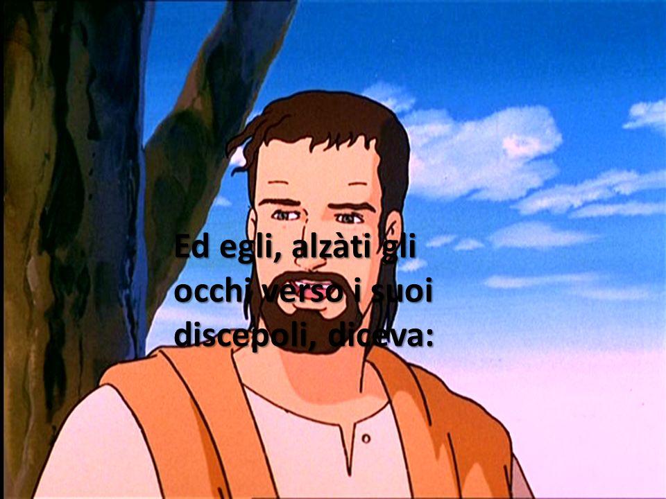 Ed egli, alzàti gli occhi verso i suoi discepoli, diceva: