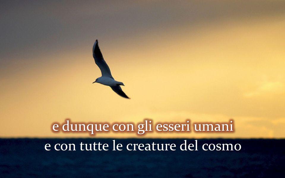 e dunque con gli esseri umani e con tutte le creature del cosmo