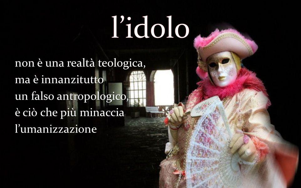 l'idolo non è una realtà teologica, ma è innanzitutto un falso antropologico, è ciò che più minaccia l'umanizzazione