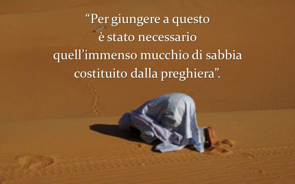 Per giungere a questo è stato necessario quell'immenso mucchio di sabbia costituito dalla preghiera .
