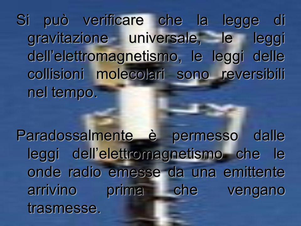 Si può verificare che la legge di gravitazione universale, le leggi dell'elettromagnetismo, le leggi delle collisioni molecolari sono reversibili nel tempo.