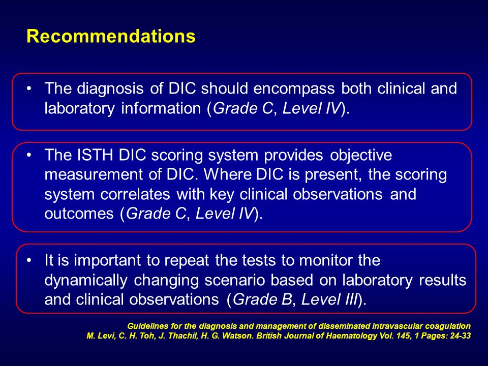 Recommendations The diagnosis of DIC should encompass both clinical and laboratory information (Grade C, Level IV).