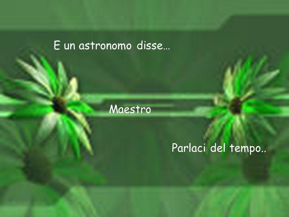 E un astronomo disse… Maestro Parlaci del tempo..