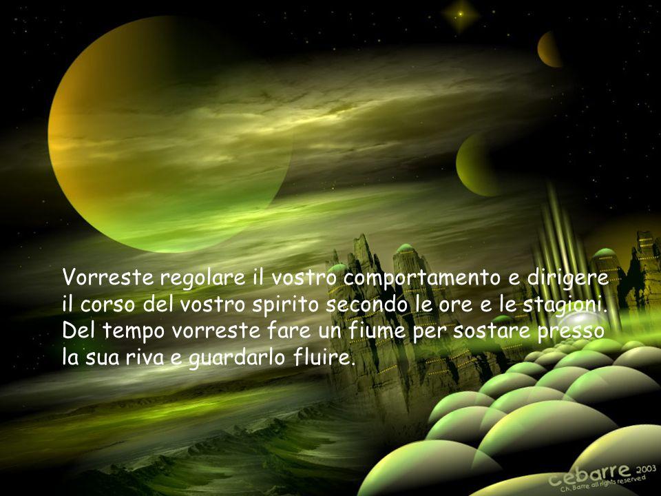 Vorreste regolare il vostro comportamento e dirigere il corso del vostro spirito secondo le ore e le stagioni.