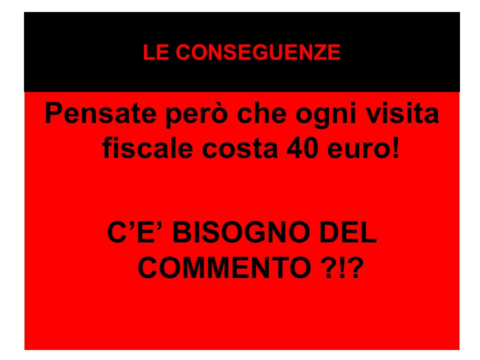 Pensate però che ogni visita fiscale costa 40 euro!