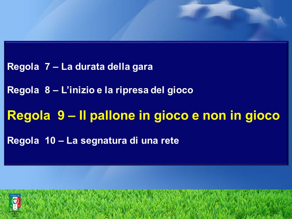 Regola 7 – La durata della gara Regola 8 – L'inizio e la ripresa del gioco Regola 9 – Il pallone in gioco e non in gioco Regola 10 – La segnatura di una rete
