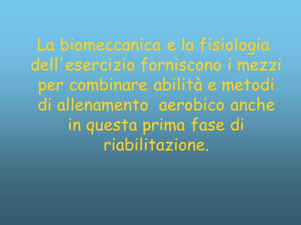La biomeccanica e la fisiologia dell esercizio forniscono i mezzi per combinare abilità e metodi di allenamento aerobico anche in questa prima fase di riabilitazione.