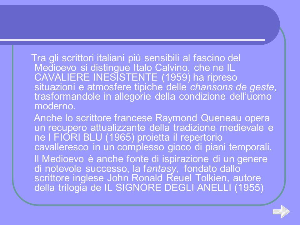Tra gli scrittori italiani più sensibili al fascino del Medioevo si distingue Italo Calvino, che ne IL CAVALIERE INESISTENTE (1959) ha ripreso situazioni e atmosfere tipiche delle chansons de geste, trasformandole in allegorie della condizione dell'uomo moderno.