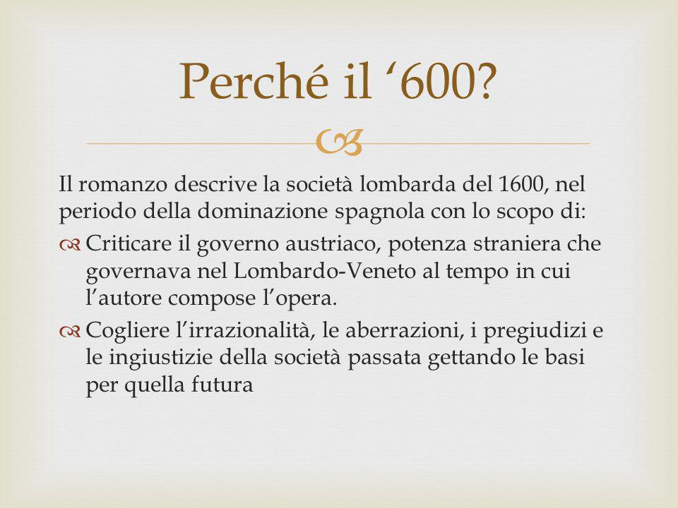 Perché il '600 Il romanzo descrive la società lombarda del 1600, nel periodo della dominazione spagnola con lo scopo di: