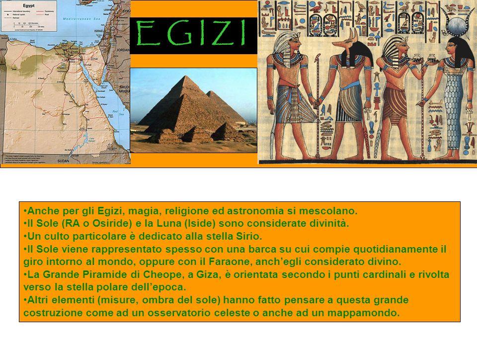 E G I Z I Anche per gli Egizi, magia, religione ed astronomia si mescolano. Il Sole (RA o Osiride) e la Luna (Iside) sono considerate divinità.