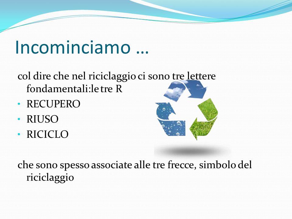 Incominciamo … col dire che nel riciclaggio ci sono tre lettere fondamentali:le tre R. RECUPERO. RIUSO.