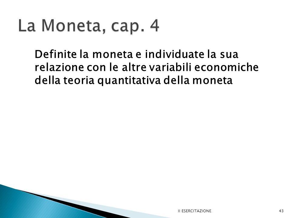 La Moneta, cap. 4 Definite la moneta e individuate la sua relazione con le altre variabili economiche della teoria quantitativa della moneta.
