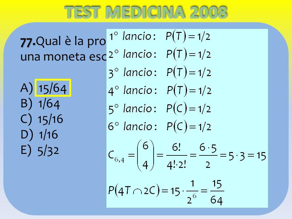 TEST MEDICINA 2008 77.Qual è la probabilità che lanciando 6 volte una moneta escano esattamente 4 teste