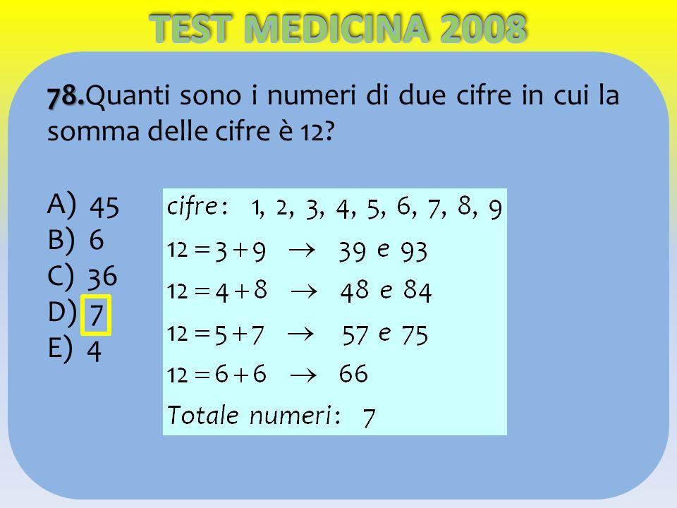 TEST MEDICINA 2008 78.Quanti sono i numeri di due cifre in cui la somma delle cifre è 12 A) 45. B) 6.