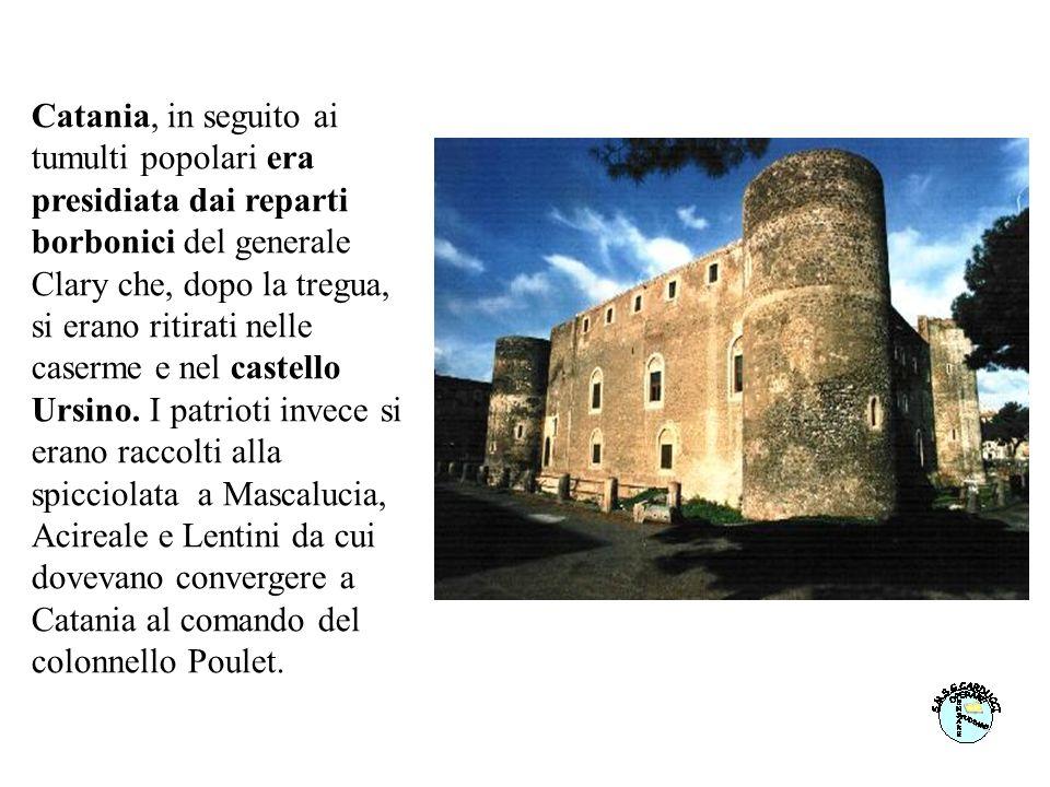 Catania, in seguito ai tumulti popolari era presidiata dai reparti borbonici del generale Clary che, dopo la tregua, si erano ritirati nelle caserme e nel castello Ursino.