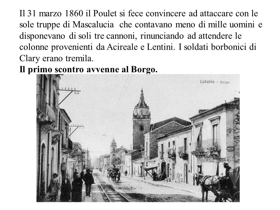 Il 31 marzo 1860 il Poulet si fece convincere ad attaccare con le sole truppe di Mascalucia che contavano meno di mille uomini e disponevano di soli tre cannoni, rinunciando ad attendere le colonne provenienti da Acireale e Lentini. I soldati borbonici di Clary erano tremila.