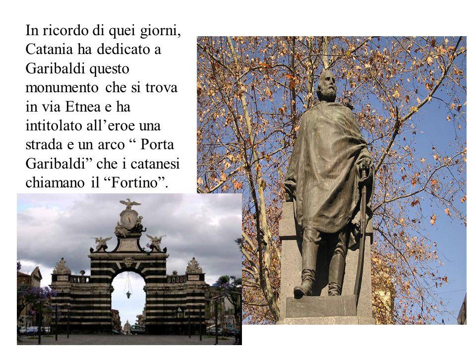 In ricordo di quei giorni, Catania ha dedicato a Garibaldi questo monumento che si trova in via Etnea e ha intitolato all'eroe una strada e un arco Porta Garibaldi che i catanesi chiamano il Fortino .