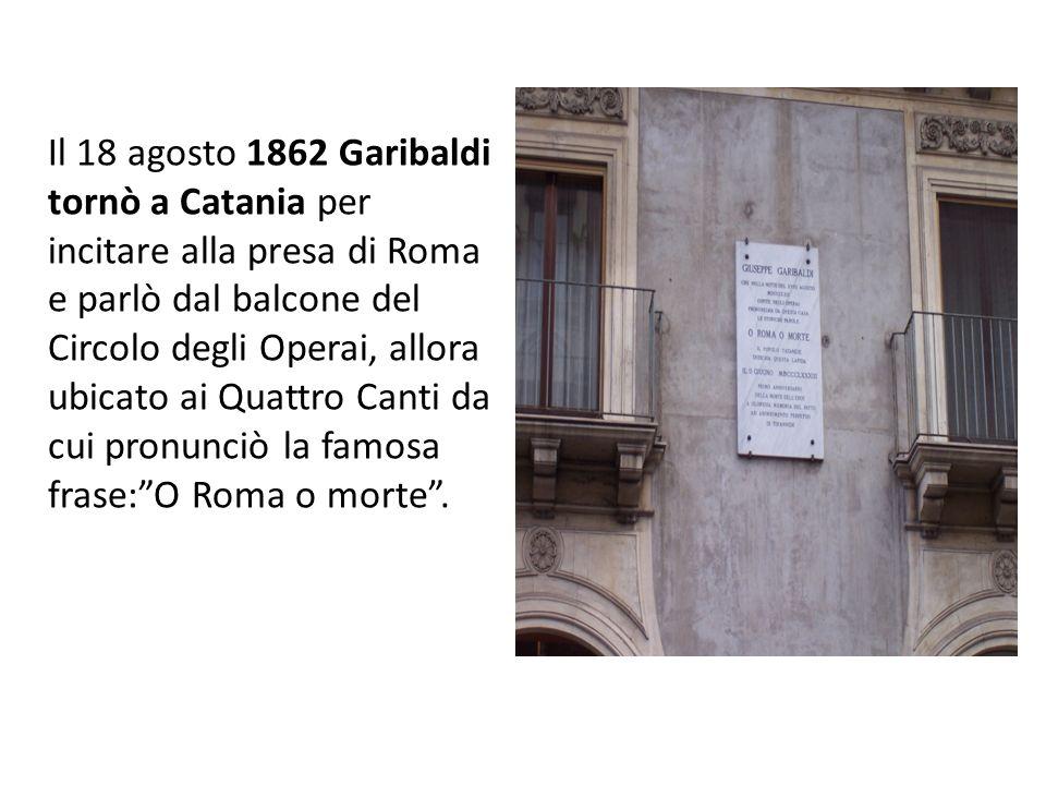 Il 18 agosto 1862 Garibaldi tornò a Catania per incitare alla presa di Roma e parlò dal balcone del Circolo degli Operai, allora ubicato ai Quattro Canti da cui pronunciò la famosa frase: O Roma o morte .