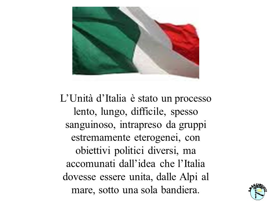 L'Unità d'Italia è stato un processo lento, lungo, difficile, spesso sanguinoso, intrapreso da gruppi estremamente eterogenei, con obiettivi politici diversi, ma accomunati dall'idea che l'Italia dovesse essere unita, dalle Alpi al mare, sotto una sola bandiera.