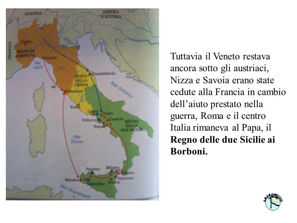 Tuttavia il Veneto restava ancora sotto gli austriaci, Nizza e Savoia erano state cedute alla Francia in cambio dell'aiuto prestato nella guerra, Roma e il centro Italia rimaneva al Papa, il Regno delle due Sicilie ai Borboni.