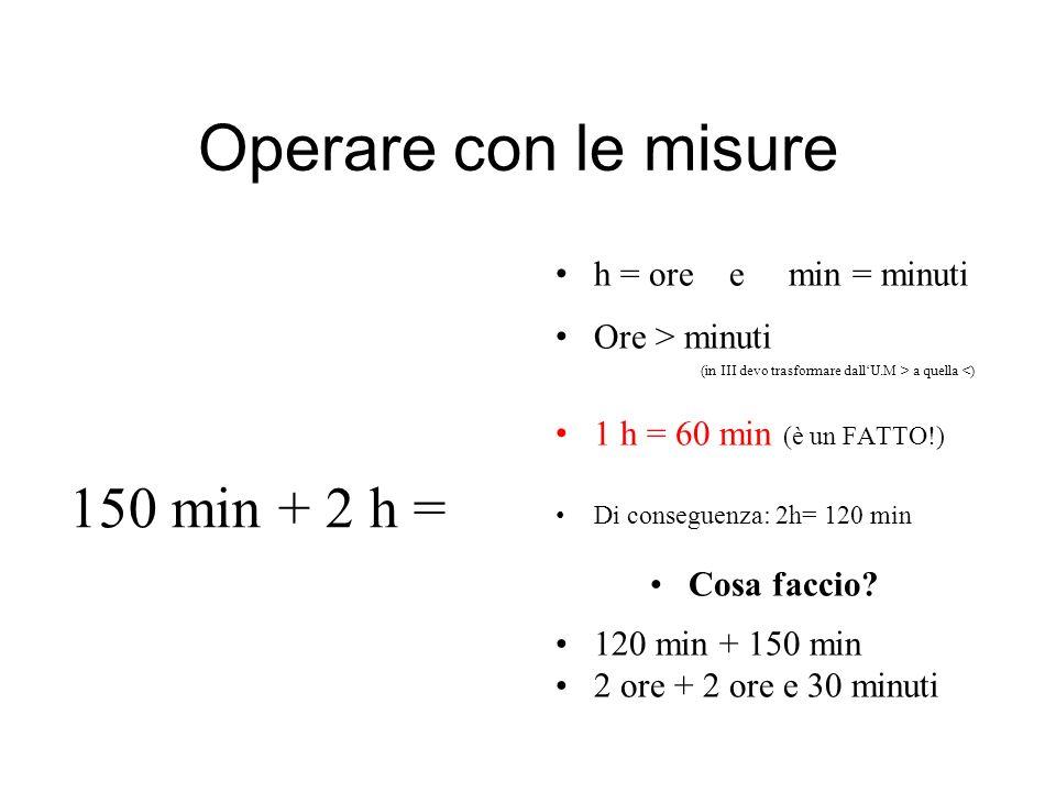 Operare con le misure 150 min + 2 h = h = ore e min = minuti