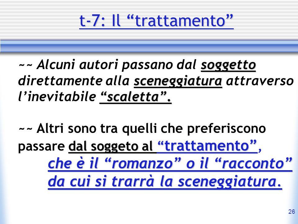 t-7: Il trattamento ~~ Alcuni autori passano dal soggetto direttamente alla sceneggiatura attraverso l'inevitabile scaletta .