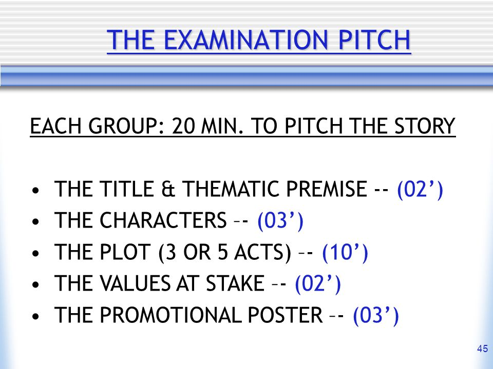 THE EXAMINATION PITCH EACH GROUP: 20 MIN. TO PITCH THE STORY