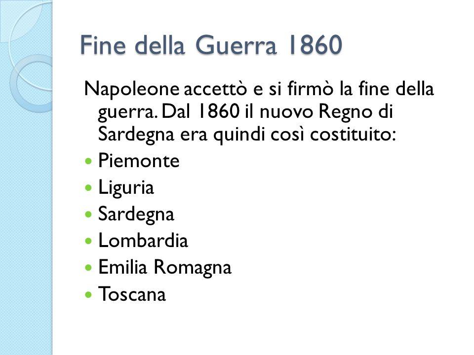 Fine della Guerra 1860 Napoleone accettò e si firmò la fine della guerra. Dal 1860 il nuovo Regno di Sardegna era quindi così costituito: