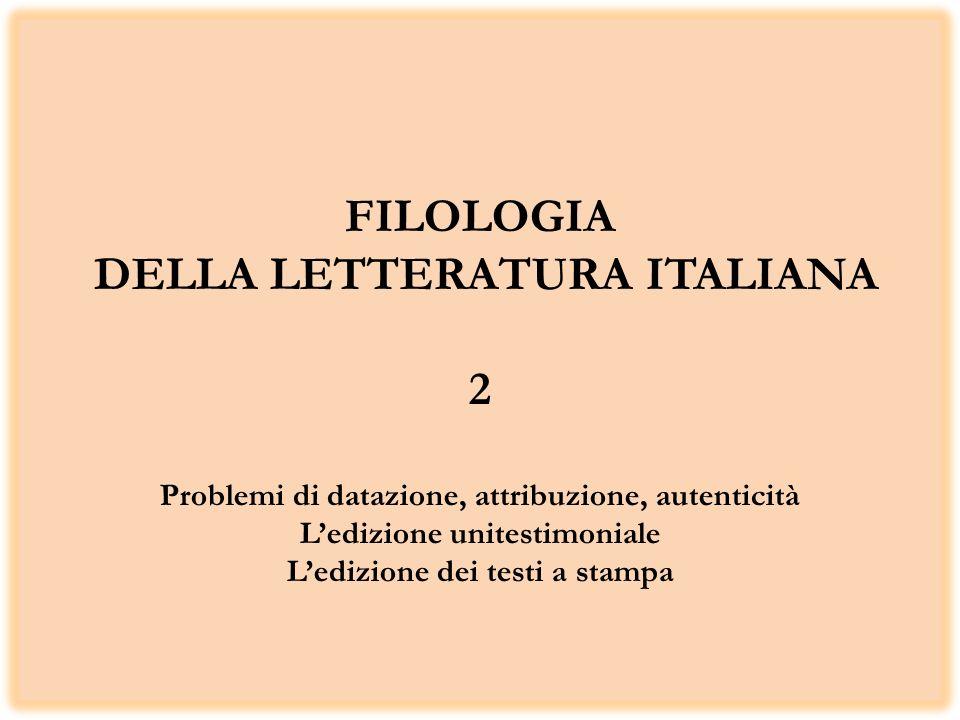 FILOLOGIA DELLA LETTERATURA ITALIANA 2 Problemi di datazione, attribuzione, autenticità L'edizione unitestimoniale L'edizione dei testi a stampa