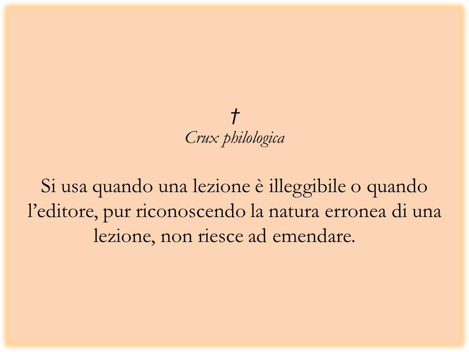 † Crux philologica Si usa quando una lezione è illeggibile o quando l'editore, pur riconoscendo la natura erronea di una lezione, non riesce ad emendare.