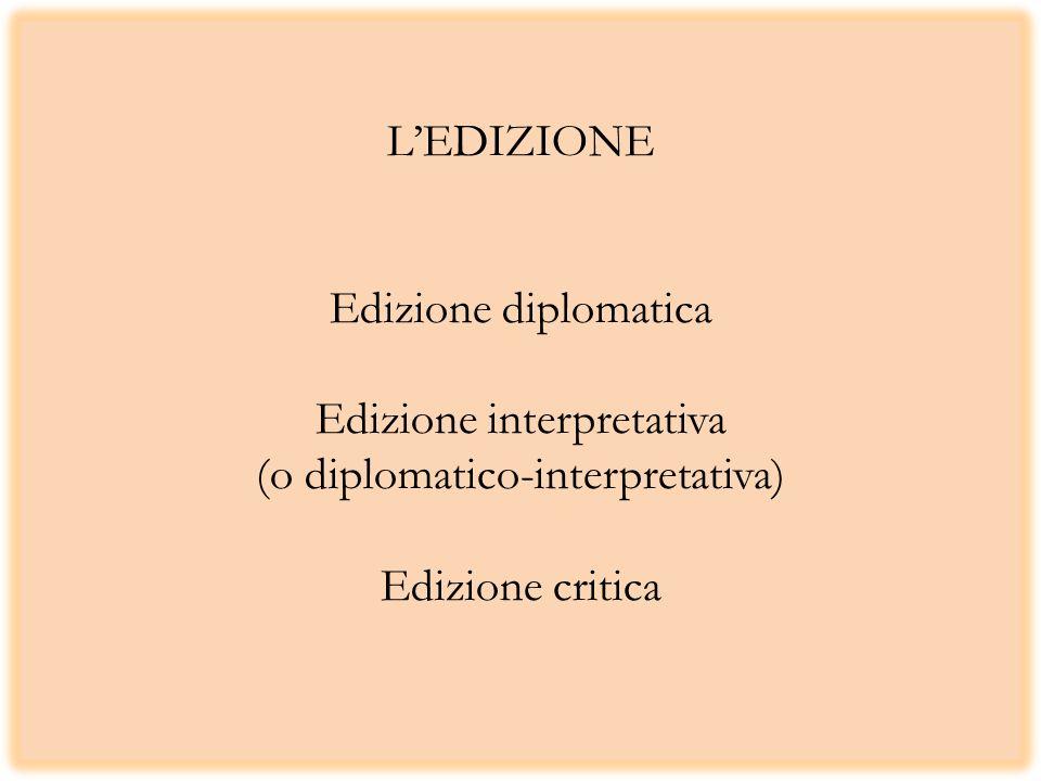 L'EDIZIONE Edizione diplomatica Edizione interpretativa (o diplomatico-interpretativa) Edizione critica