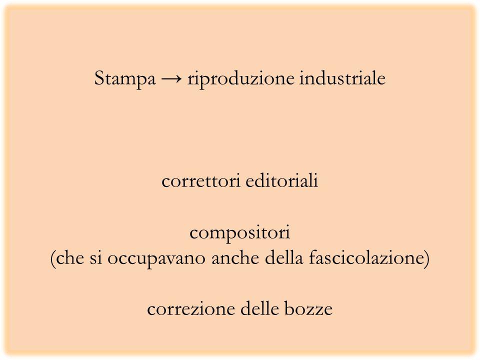 Stampa → riproduzione industriale correttori editoriali compositori (che si occupavano anche della fascicolazione) correzione delle bozze