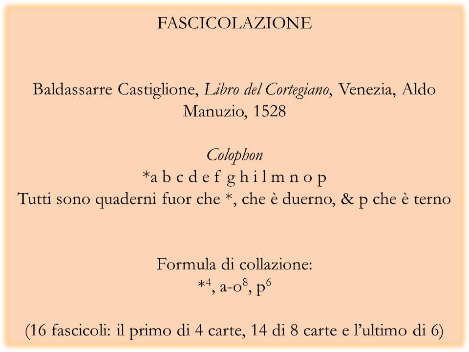 FASCICOLAZIONE Baldassarre Castiglione, Libro del Cortegiano, Venezia, Aldo Manuzio, 1528 Colophon *a b c d e f g h i l m n o p Tutti sono quaderni fuor che *, che è duerno, & p che è terno Formula di collazione: *4, a-o8, p6 (16 fascicoli: il primo di 4 carte, 14 di 8 carte e l'ultimo di 6)