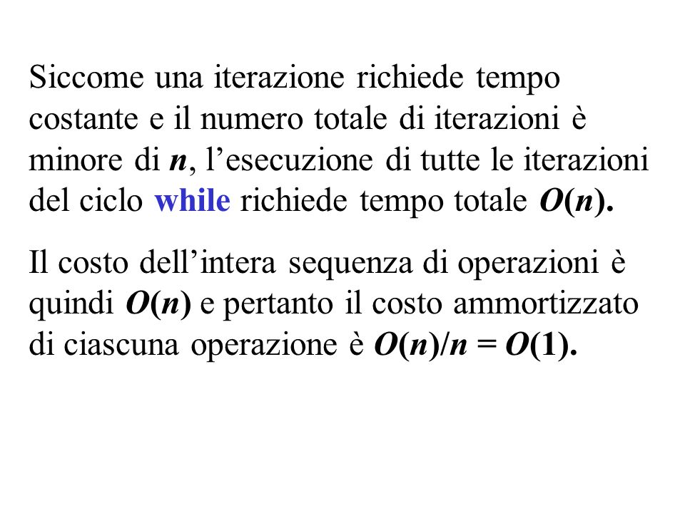 Siccome una iterazione richiede tempo costante e il numero totale di iterazioni è minore di n, l'esecuzione di tutte le iterazioni del ciclo while richiede tempo totale O(n).